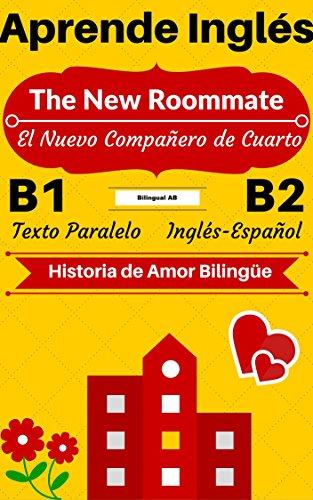 [Aprende Inglés — Historia de Amor Bilingüe] The New Roommate — El Nuevo Compañero de Cuarto: Texto Paralelo (Inglés B1, Inglés B2) (Historias Bilingües Inglés-Español) por Bilingual AB