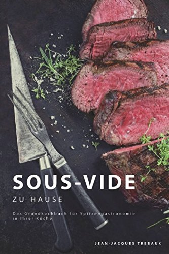 Sous-Vide zu Hause: Das Grundkochbuch für Spitzengastronomie in Ihrer Küche