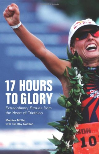 17 Hours to Glory: Extraordinary Stories from the Heart of Triathlon di Mathias Muller,Timothy Carlson