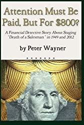 Attention Must Be Paid, But For $800?: A Financial Detective Story About Staging Death of a Salesman in 1949 and 2012 by Peter Wayner (2013-03-21)