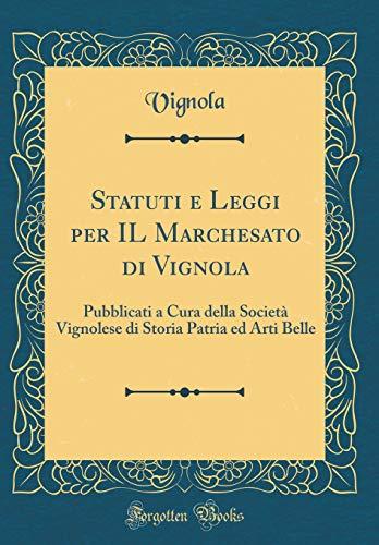 Statuti e leggi per il marchesato di vignola: pubblicati a cura della società vignolese di storia patria ed arti belle (classic reprint)