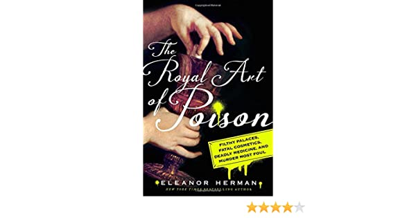 The Royal Art of Poison: Filthy Palaces, Fatal Cosmetics, Deadly ...