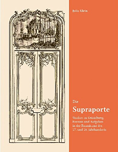 Die Supraporte: Studien zu Entstehung, Formen und Aufgaben in der Raumkunst des 17. und 18. Jahrhunderts