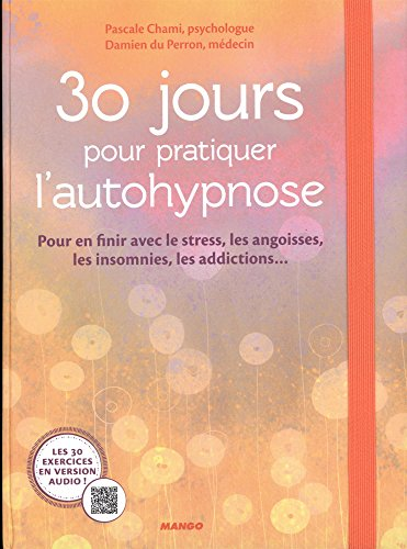 30 jours pour pratiquer l'autohypnose : Pour en finir avec le stress, les angoisses, les insomnies, les addictions...