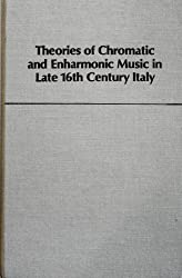 Theories of Chromatic and Enharmonic Music in Italy in the Second Half of the Sixteenth Century
