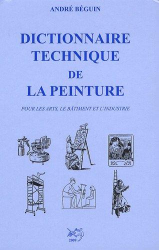 Dictionnaire technique de la peinture : Pour les arts, le bâtiment et l'industrie par André Béguin
