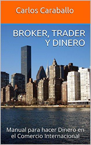 Descargar Libro Broker, Trader y Dinero: Manual para hacer Dinero en el Comercio Internacional (Aprende y Emprende) de Carlos Caraballo