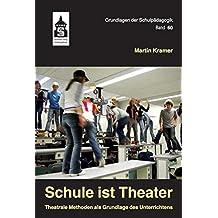 Schule ist Theater: Theatrale Methoden als Grundlage des Unterrichtens (Grundlagen der Schulpädagogik)