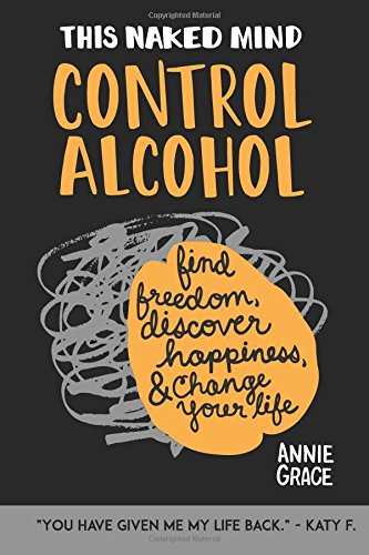 This Naked Mind: Control Alcohol, Find Freedom, Discover Happiness & Change Your Life: Volume 1 por Annie Grace