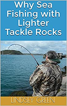 Why Sea Fishing with Lighter Tackle Rocks by [Green, Lindsey]