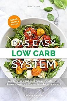 Das Easy Low Carb System: Wie Du mit Low Carb in 30 Tagen mindestens 5 kg abnimmst und endlich deine Wunschfigur bekommst