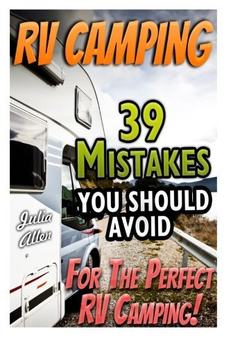 RV Camping. 39 Mistakes You Should Avoid For The Perfect RV Camping!: (RVing full time, RV living, How to live in a car, How to live in a car van or ... beginners, how to live in a car, van or RV) by Julia Allen (2015-04-16)