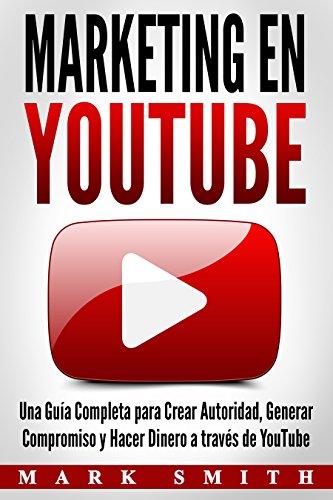 Marketing en YouTube: Una Guía Completa para Crear Autoridad, Generar Compromiso y Hacer Dinero