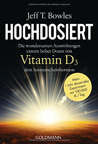 Preisvergleich Produktbild Hochdosiert: Die wundersamen Auswirkungen extrem hoher Dosen von Vitamin D3, dem Sonnenscheinhormon - Mein 1 Jahr dauerndes Experiment mit 100000 IE/Tag