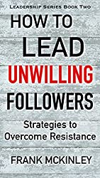 How to Lead Unwilling Followers: Strategies to Overcome Resistance (Leadership Series Book 2) (English Edition)