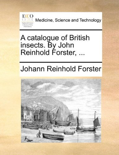 A catalogue of British insects. By John Reinhold Forster, ... by Johann Reinhold Forster (2010-05-29)