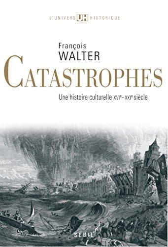 Catastrophes. Une histoire culturelle (XVIe-XXIe siècle): Une histoire culturelle (XVIe-XXIe siècle)