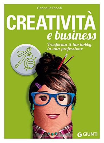 Creatività e business. Trasforma il tuo hobby in una professione