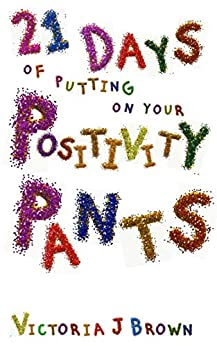 21 Days of putting on your Positivity Pants by [Brown, Victoria J.]