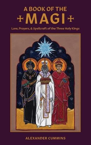 A Book of the Magi: Lore, Prayers, and Spellcraft of the Three Holy Kings (Folk Necromancy in Transmission) por Alexander Cummins