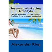 Internet Marketing Lifestyle: Enjoy Increased Income & More Freedom from Internet Marketing