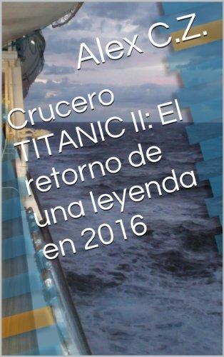 Crucero TITANIC II: El regreso de una leyenda en 2016: Crucero TITANIC II: el regreso de la leyenda por Alex C.Z.