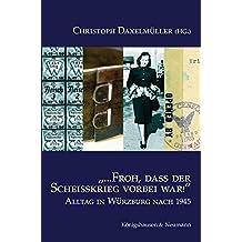 """""""...Froh, dass der Scheißkrieg vorbei war!"""": Alltag in Würzburg nach 1945"""
