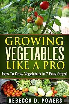 Growing Vegetables Like A Pro - How To Grow Vegetables In 7 Easy Steps! (English Edition) von [Powers, Rebecca D.]