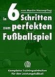 In 6 Schritten zum perfekten Fußballspiel: Komplette Trainingseinheiten für den Leistungsfußball - Martin Hasenpflug