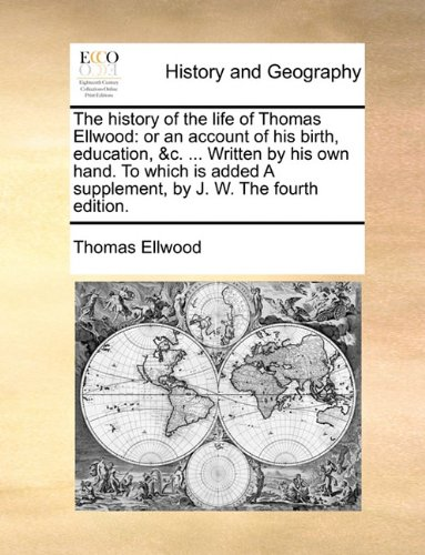 The history of the life of Thomas Ellwood: or an account of his birth, education, c. Written by his own hand. To which is added A supplement, by J. W. The fourth edition.