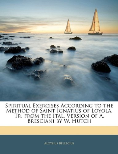 Spiritual Exercises According to the Method of Saint Ignatius of Loyola, Tr. from the Ital. Version of A. Bresciani by W. Hutch