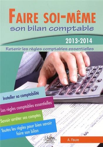 Faire soi - même son bilan comptable 2013-2014 : Retenir les règles comptables essentielles par A Faure