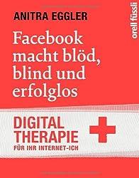 Facebook macht blöd, blind und erfolglos: Digital-Therapie für Ihr Internet-Ich