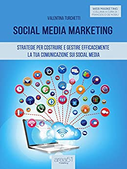 Social Media Marketing: Strategie per costruire e gestire efficacemente la tua comunicazione sui Social Media di [Turchetti, Valentina]