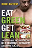Eat Green Get Lean: 100 Vegetarian and Vegan Recipes for Building Muscle, Getting Lean and Staying Healthy 1st (first) by Michael Matthews (2013) Paperback