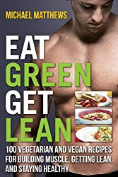 Eat Green Get Lean: 100 Vegetarian and Vegan Recipes for Building Muscle, Getting Lean and Staying Healthy (The Build Muscle, Get Lean, and Stay Healthy Series)