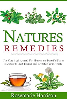 Natures Remedies: The Cure is All Around Us - Harness the beautiful power Of Nature to Treat Yourself and Revitalize your Health (The Holistic Approach ... Remedies to Cure Yourself) (English Edition) par [Harrison, Rosemarie]