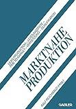 Marktnahe Produktion: Lean Production - Leistungstiefe - Time to Market - Vernetzung - Qualifikation