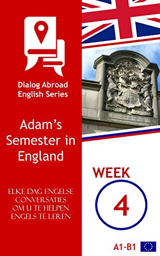 Elke dag Engelse conversaties om u te helpen Engels te leren - Week 4: Adam's Semester in England (Dutch Edition)