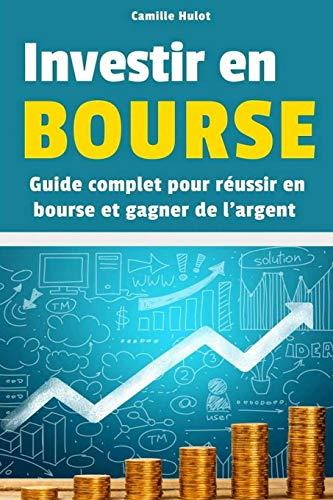 Investir en Bourse : Guide complet pour réussir en Bourse et gagner de l'argent par Camille Hulot
