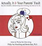 Actually, It Is Your Parents' Fault: Why Your Romantic Relationship Isnt Working, and How to Fix It