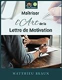 Maîtriser l'Art de la Lettre de Motivation: ...et décrocher plus d'entretiens d'embauche...