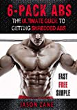 6-Pack Abs: The Ultimate Guide To Getting Shredded Abs - Fast, Free And Simple