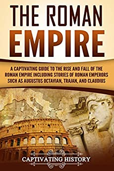 The Roman Empire: A Captivating Guide to the Rise and Fall of the Roman Empire Including Stories of Roman Emperors Such as Augustus Octavian, Trajan, and Claudius Descargar ebooks PDF