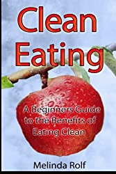 Clean Eating: The Beginner's Guide to the Benefits of Clean Eating: Everything You Need to Know To Get Healtheir Today (The Home Life Series) (Volume 9) by Melinda Rolf (2014-11-18)