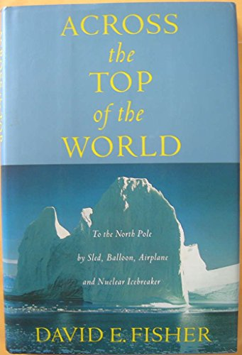 Across the Top of the World: To the North Pole by Sled, Balloon, Airplane and Nuclear Icebreaker