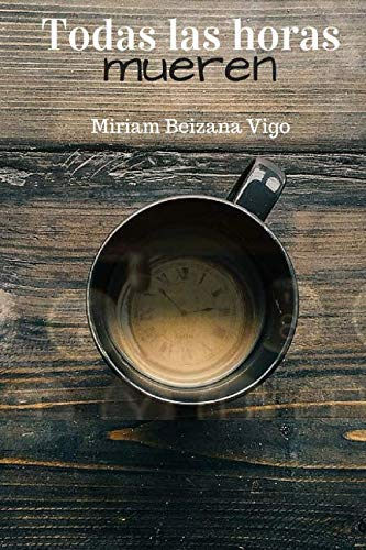 Todas las horas mueren por Miriam Beizana Vigo