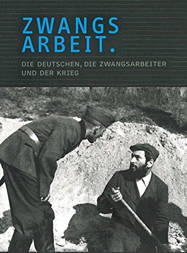 Zwangsarbeit. Die Deutschen, die Zwangsarbeiter und der Krieg.: Begleitband zur gleichnamigen Ausstellung
