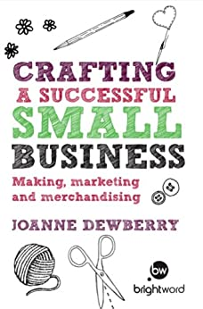 Crafting a Successful Small Business: Making, marketing and merchandising by [Joanne, Dewberry]