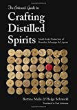 The Artisan's Guide to Crafting Distilled Spirits: Small-scale Production of Brandies, Schnapps & Liquors